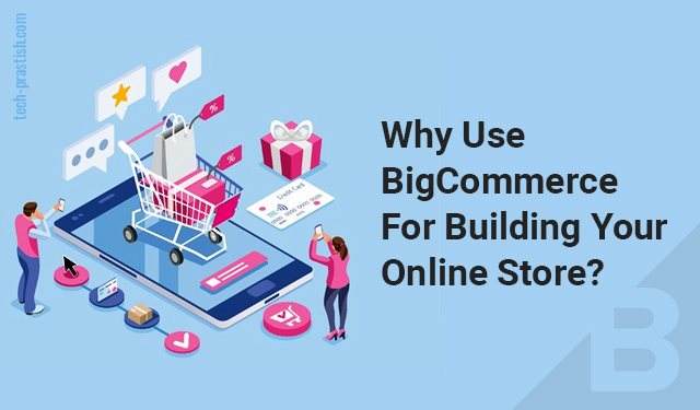 Why use BigCommerce for building your Online Store?